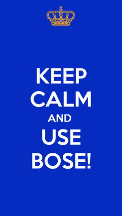 Poster: KEEP CALM AND  USE BOSE!