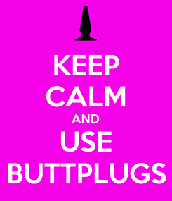 Poster: KEEP CALM AND USE BUTTPLUGS