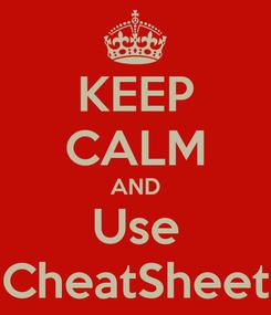 Poster: KEEP CALM AND Use CheatSheet