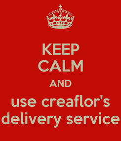 Poster: KEEP CALM AND use creaflor's delivery service