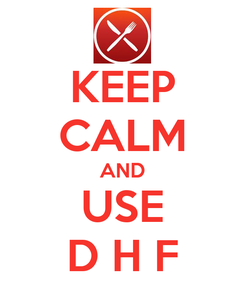 Poster: KEEP CALM AND  USE  D H F