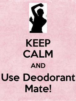 Poster: KEEP CALM AND Use Deodorant Mate!