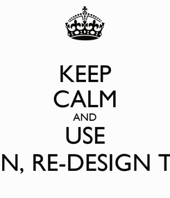 Poster: KEEP CALM AND USE DESIGN, RE-DESIGN TOOLS