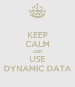Poster: KEEP CALM AND USE DYNAMIC DATA