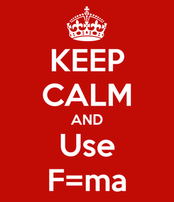 Poster: KEEP CALM AND Use F=ma
