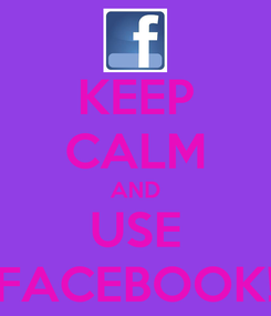 Poster: KEEP CALM AND USE FACEBOOK!
