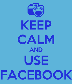 Poster: KEEP CALM AND USE FACEBOOK