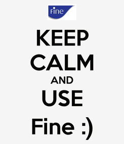 Poster: KEEP CALM AND USE Fine :)