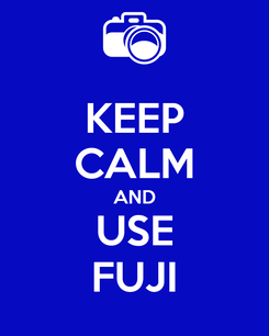 Poster: KEEP CALM AND USE FUJI