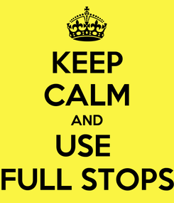 Poster: KEEP CALM AND USE  FULL STOPS