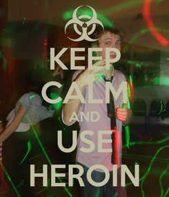 Poster: KEEP CALM AND USE HEROIN
