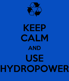Poster: KEEP CALM AND USE HYDROPOWER