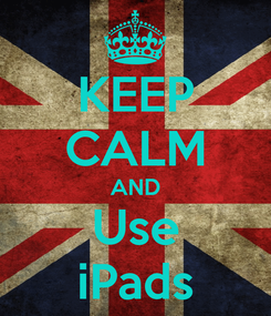 Poster: KEEP CALM AND Use iPads