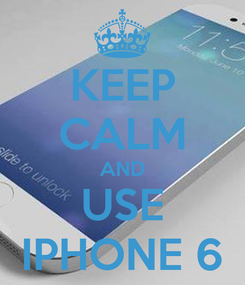 Poster: KEEP CALM AND USE IPHONE 6