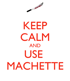Poster: KEEP CALM AND USE  MACHETTE