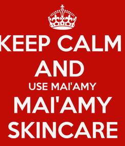 Poster: KEEP CALM  AND  USE MAI'AMY MAI'AMY SKINCARE
