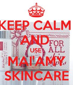 Poster: KEEP CALM  AND  USE  MAI'AMY SKINCARE