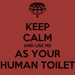 Poster: KEEP CALM AND USE ME AS YOUR HUMAN TOILET