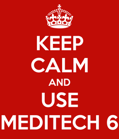 Poster: KEEP CALM AND USE MEDITECH 6