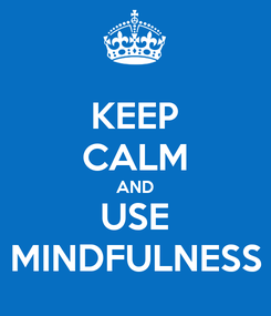 Poster: KEEP CALM AND USE MINDFULNESS