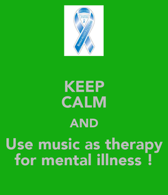 Poster: KEEP CALM AND Use music as therapy for mental illness !