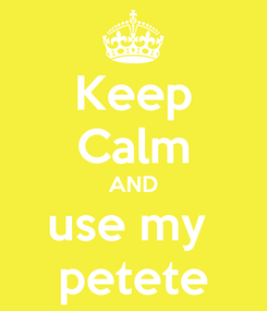 Poster: Keep Calm AND use my  petete