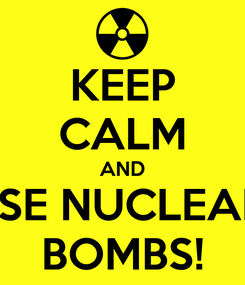 Poster: KEEP CALM AND USE NUCLEAR  BOMBS!