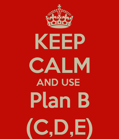 Poster: KEEP CALM AND USE  Plan B (C,D,E)