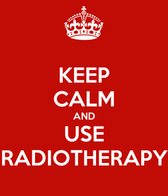Poster: KEEP CALM AND USE RADIOTHERAPY