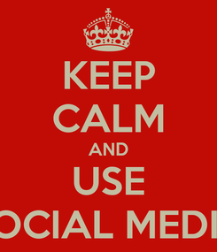 Poster: KEEP CALM AND USE SOCIAL MEDIA
