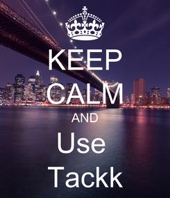 Poster: KEEP CALM AND Use  Tackk