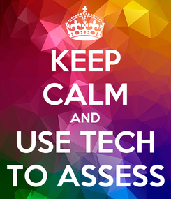 Poster: KEEP CALM AND USE TECH TO ASSESS