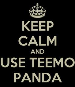 Poster: KEEP CALM AND USE TEEMO PANDA