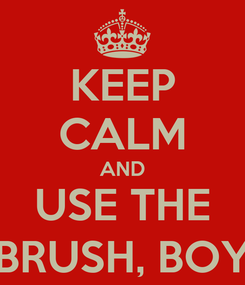 Poster: KEEP CALM AND USE THE BRUSH, BOY