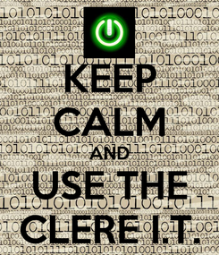 Poster: KEEP CALM AND USE THE CLERE I.T.