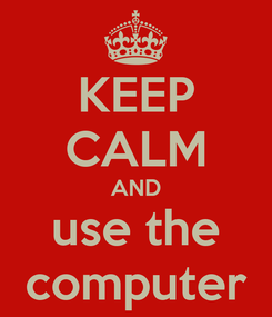 Poster: KEEP CALM AND use the computer