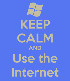 Poster: KEEP CALM AND Use the Internet