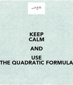 Poster: KEEP CALM AND USE THE QUADRATIC FORMULA