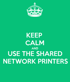 Poster: KEEP  CALM AND USE THE SHARED NETWORK PRINTERS