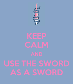 Poster: KEEP CALM AND USE THE SWORD AS A SWORD