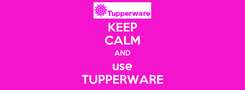 Poster: KEEP CALM AND use TUPPERWARE