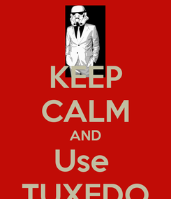 Poster: KEEP CALM AND Use  TUXEDO