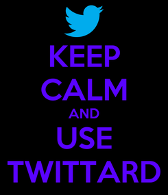 Poster: KEEP CALM AND USE TWITTARD