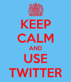 Poster: KEEP CALM AND USE  TWITTER