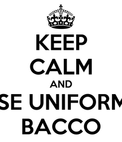 Poster: KEEP CALM AND USE UNIFORME BACCO