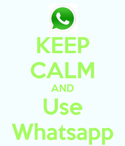 Poster: KEEP CALM AND Use Whatsapp