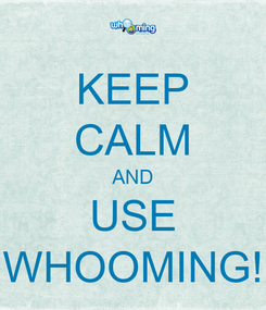 Poster: KEEP CALM AND USE WHOOMING!