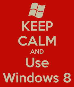 Poster: KEEP CALM AND Use Windows 8