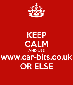 Poster: KEEP CALM AND USE www.car-bits.co.uk OR ELSE