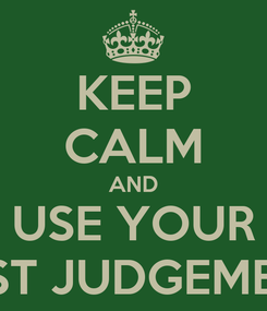 Poster: KEEP CALM AND USE YOUR BEST JUDGEMENT